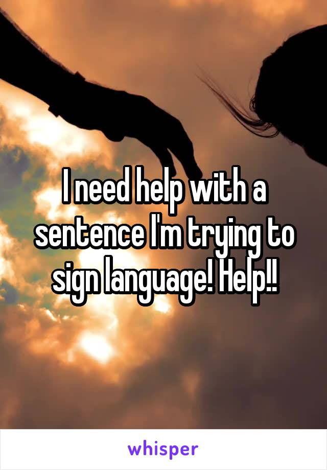I need help with a sentence I'm trying to sign language! Help!!