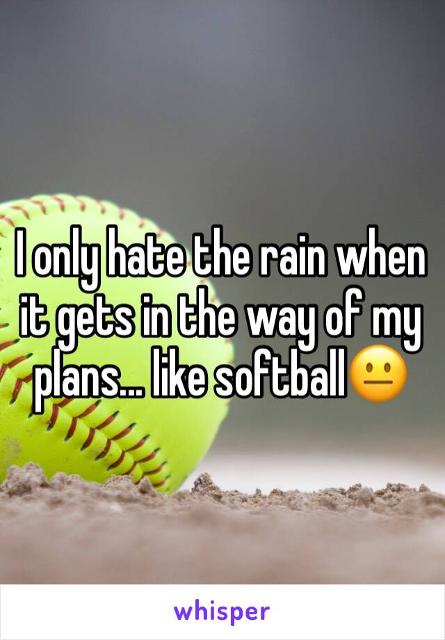 I only hate the rain when it gets in the way of my plans... like softball😐