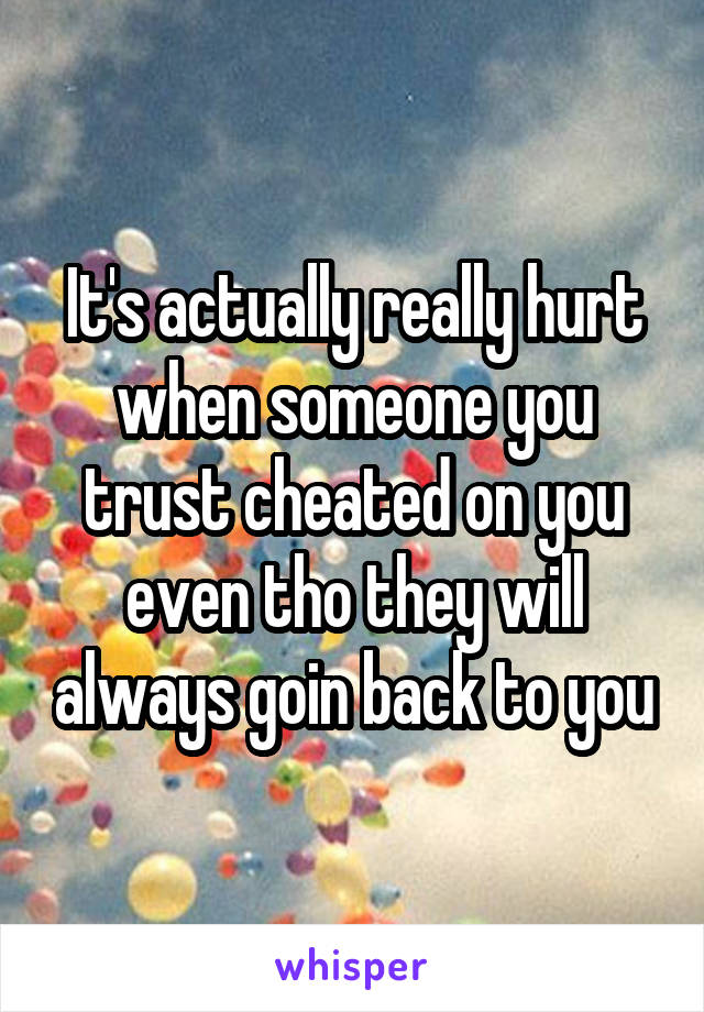 It's actually really hurt when someone you trust cheated on you even tho they will always goin back to you