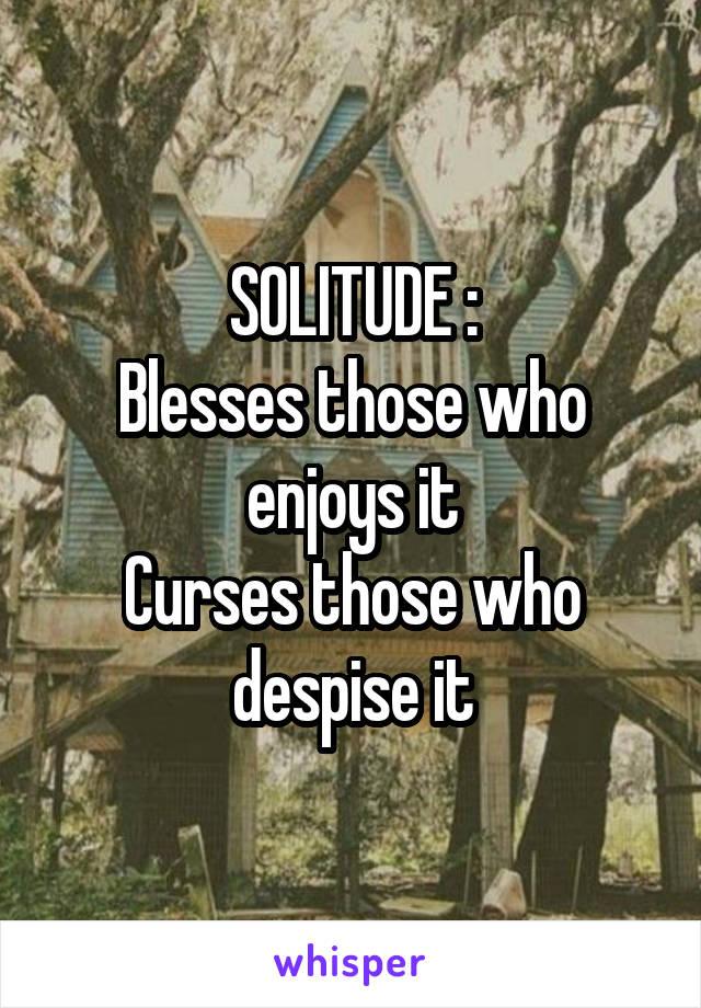 SOLITUDE : Blesses those who enjoys it Curses those who despise it
