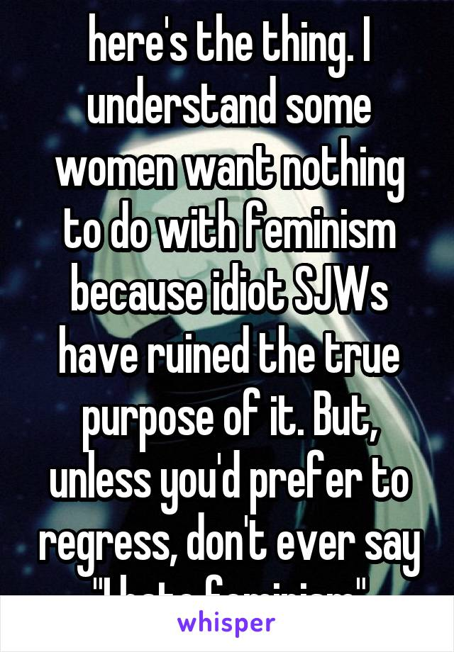 """here's the thing. I understand some women want nothing to do with feminism because idiot SJWs have ruined the true purpose of it. But, unless you'd prefer to regress, don't ever say """"I hate feminism"""""""