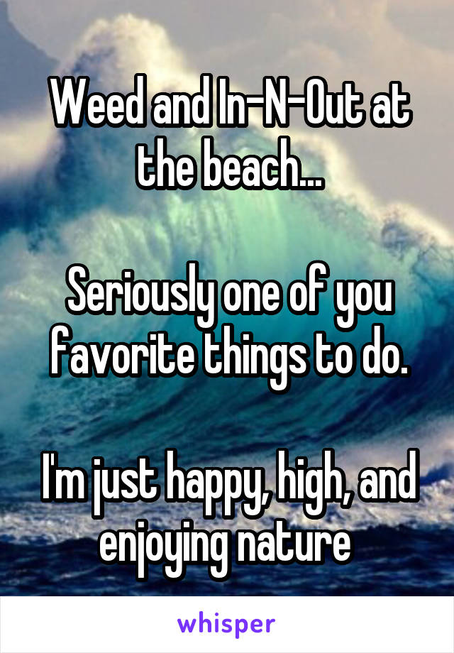 Weed and In-N-Out at the beach...  Seriously one of you favorite things to do.  I'm just happy, high, and enjoying nature