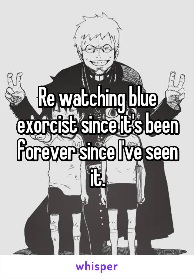 Re watching blue exorcist since it's been forever since I've seen it.
