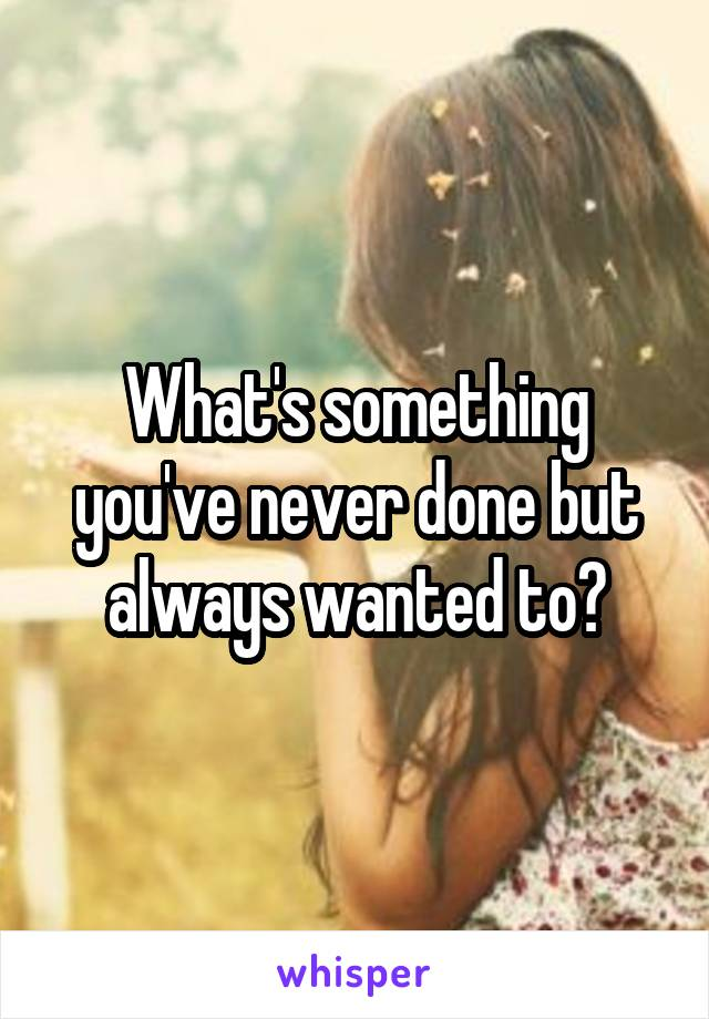 What's something you've never done but always wanted to?