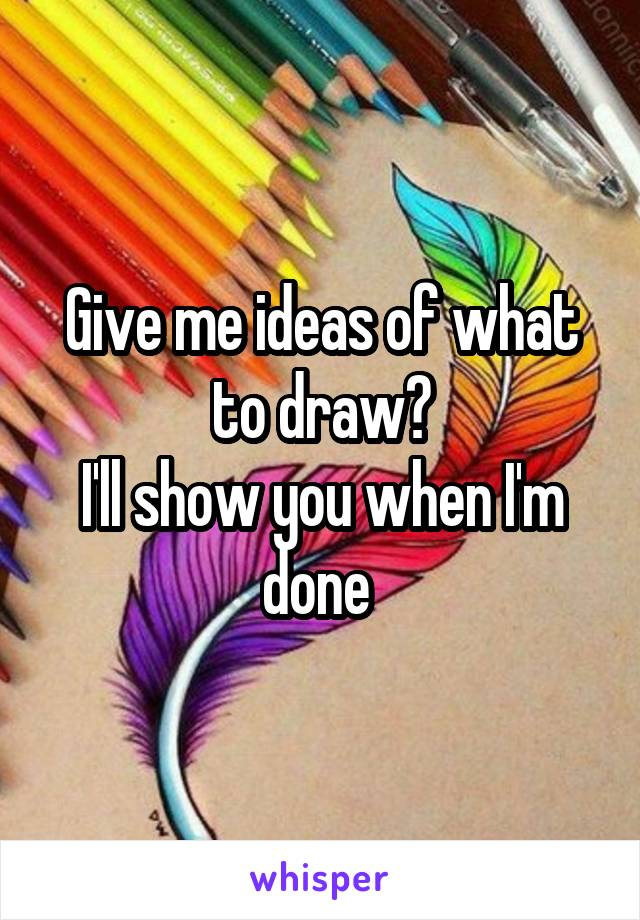 Give me ideas of what to draw? I'll show you when I'm done