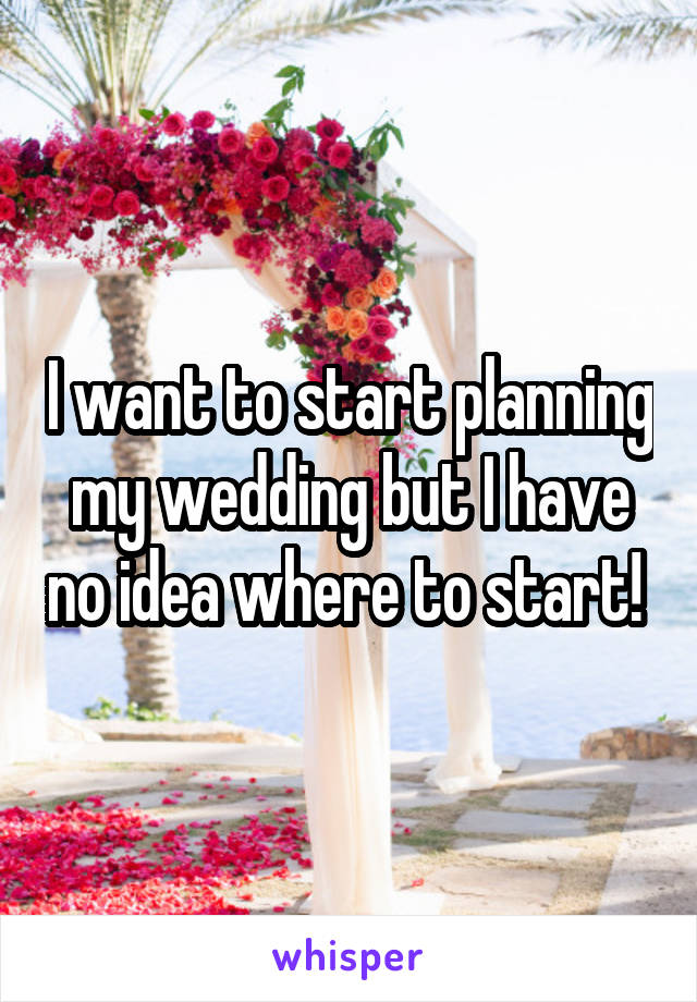 I want to start planning my wedding but I have no idea where to start!