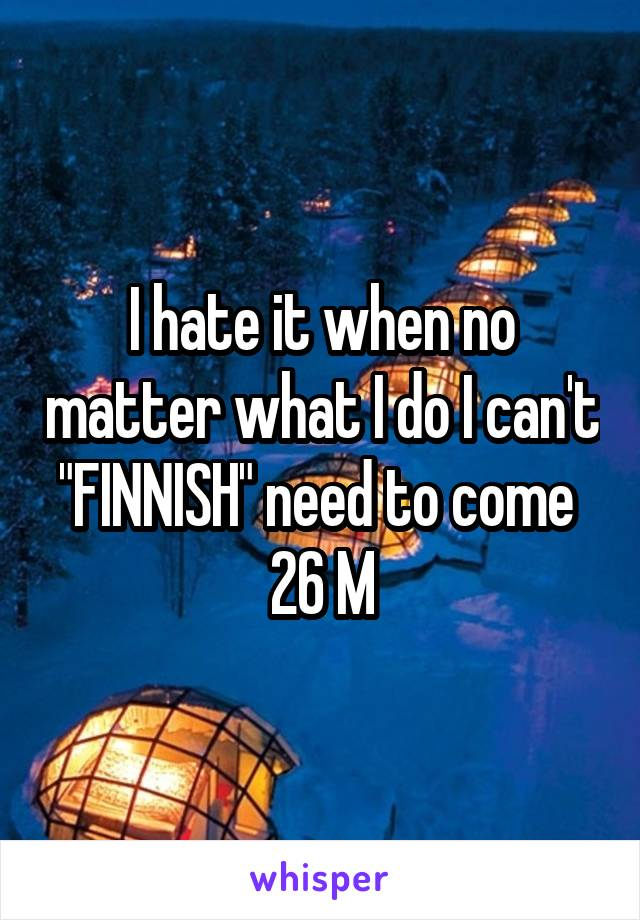 """I hate it when no matter what I do I can't """"FINNISH"""" need to come  26 M"""