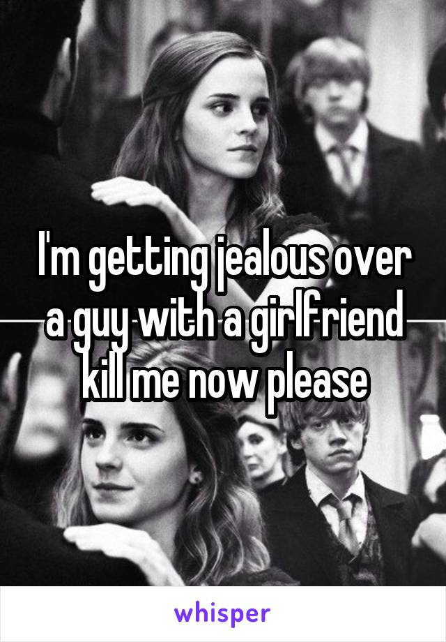 I'm getting jealous over a guy with a girlfriend kill me now please