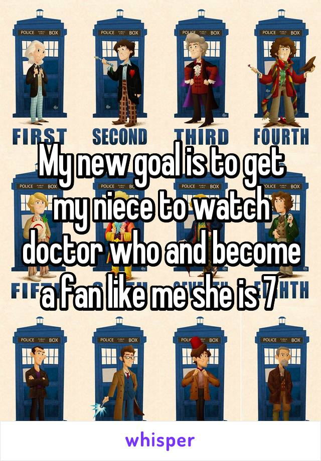 My new goal is to get my niece to watch doctor who and become a fan like me she is 7