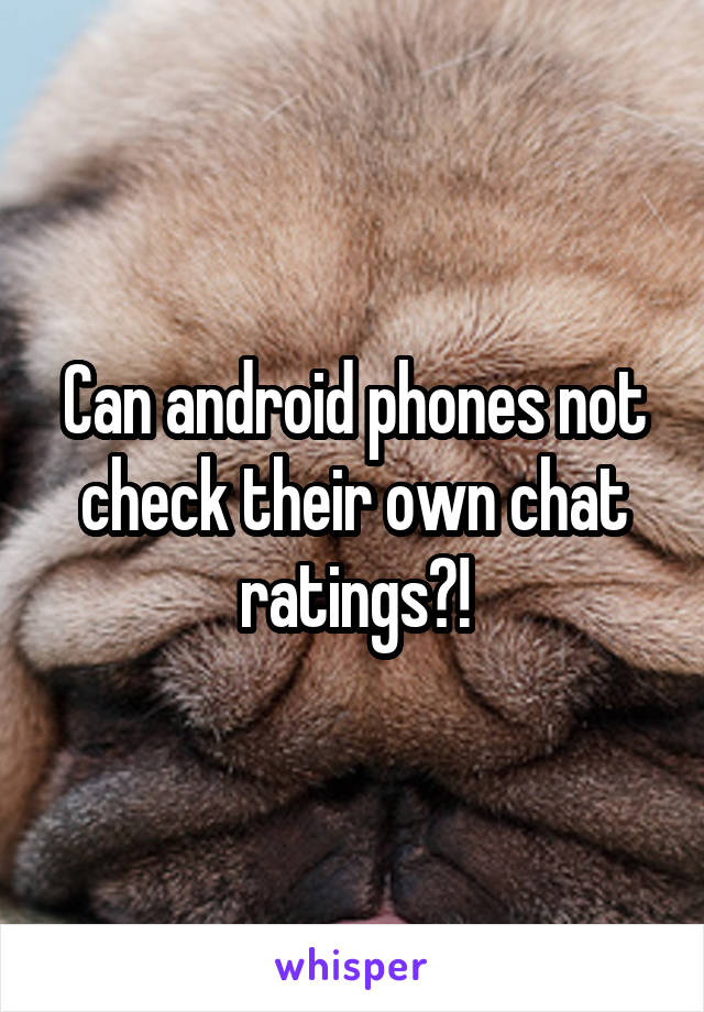 Can android phones not check their own chat ratings?!