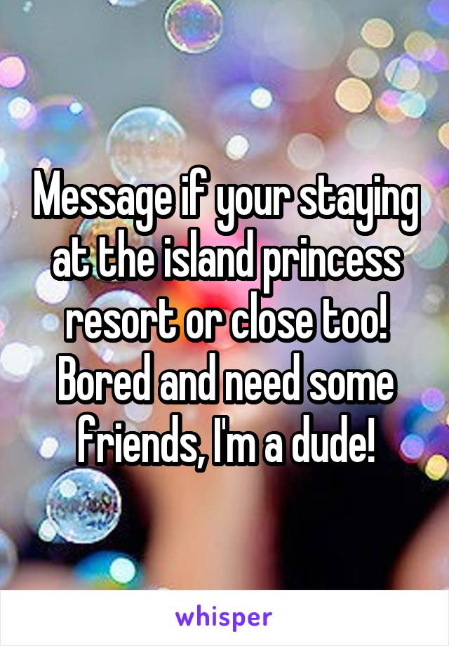 Message if your staying at the island princess resort or close too! Bored and need some friends, I'm a dude!