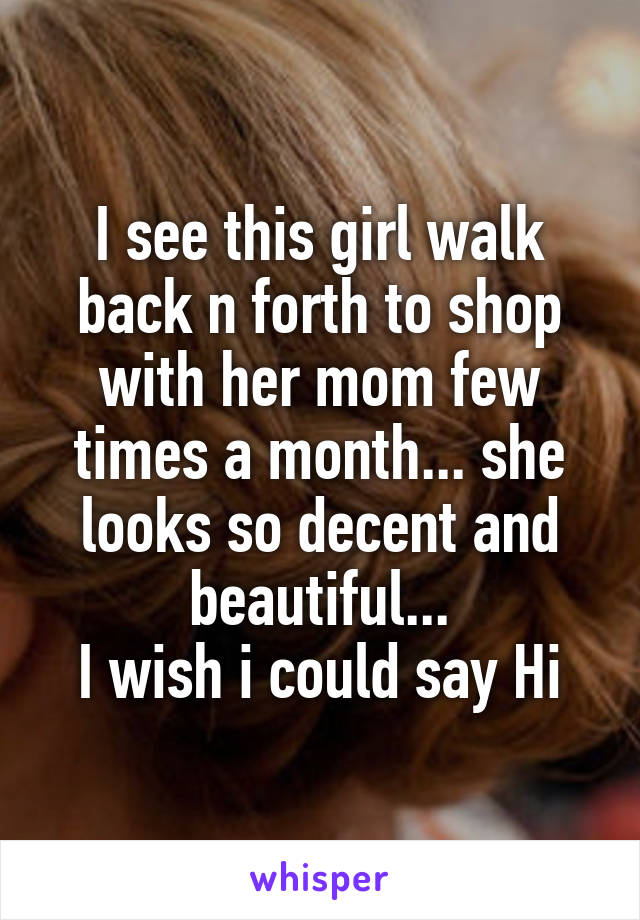 I see this girl walk back n forth to shop with her mom few times a month... she looks so decent and beautiful... I wish i could say Hi