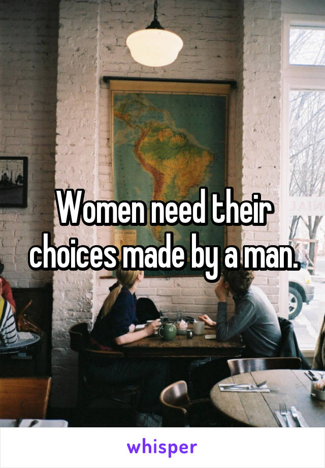 Women need their choices made by a man.