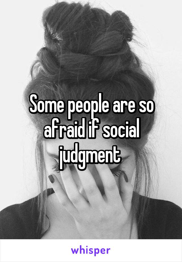 Some people are so afraid if social judgment