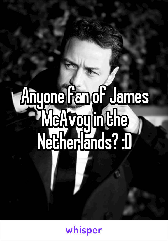 Anyone fan of James McAvoy in the Netherlands? :D