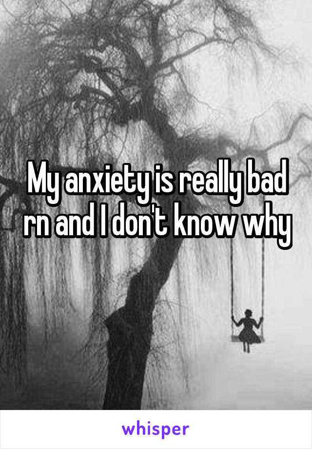 My anxiety is really bad rn and I don't know why