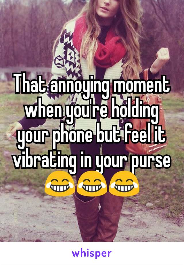 That annoying moment when you're holding your phone but feel it vibrating in your purse 😂😂😂