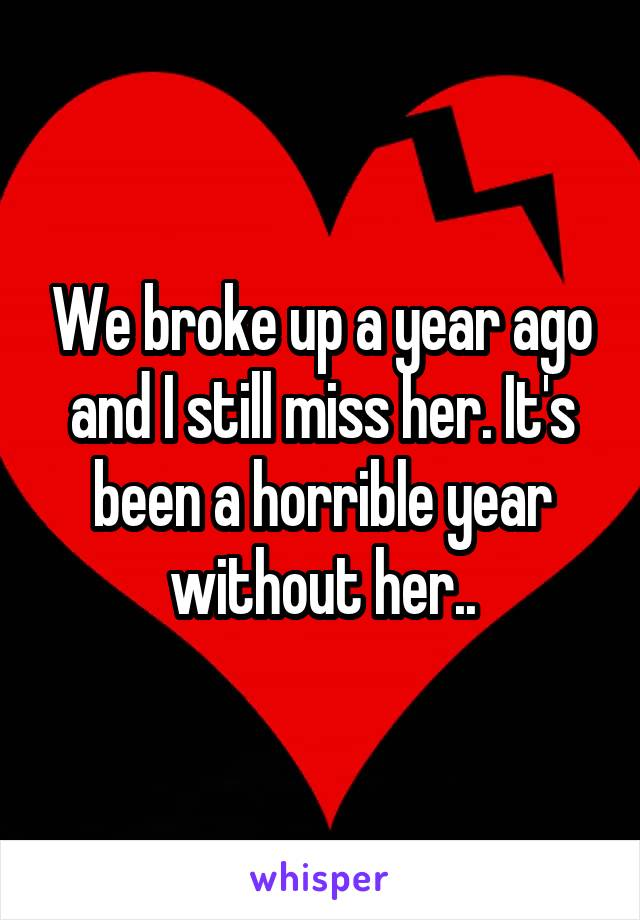 We broke up a year ago and I still miss her. It's been a horrible year without her..