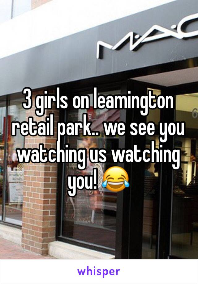 3 girls on leamington retail park.. we see you watching us watching you! 😂