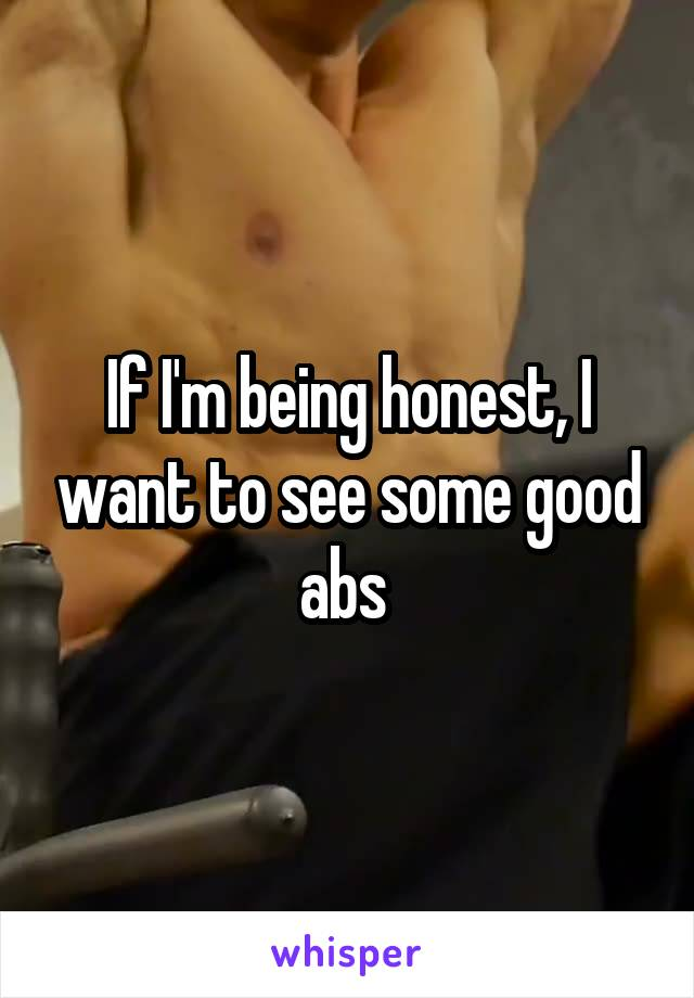 If I'm being honest, I want to see some good abs
