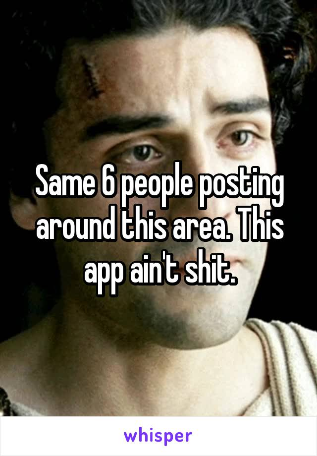 Same 6 people posting around this area. This app ain't shit.