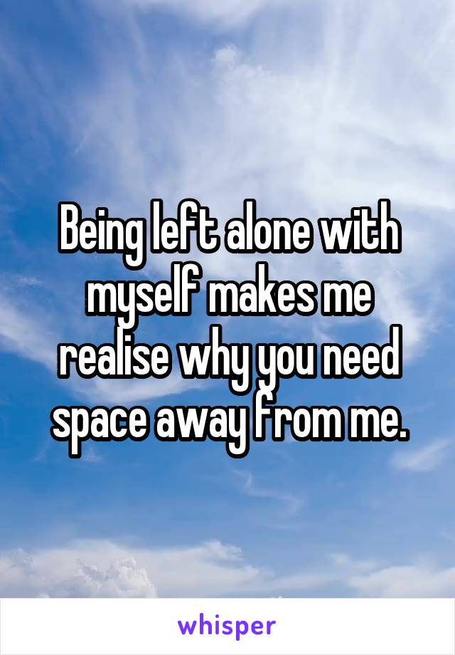 Being left alone with myself makes me realise why you need space away from me.