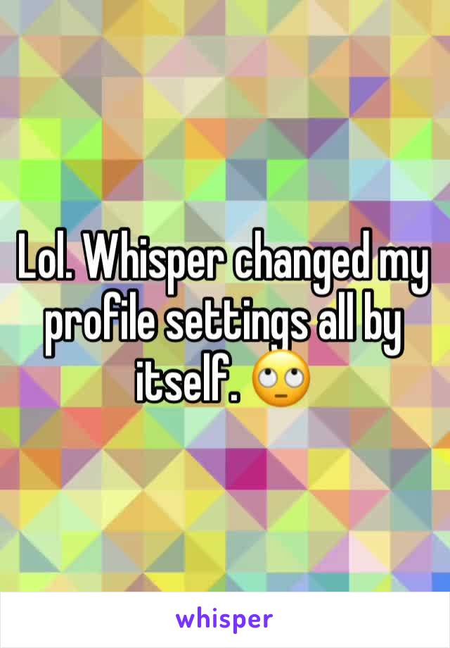 Lol. Whisper changed my profile settings all by itself. 🙄
