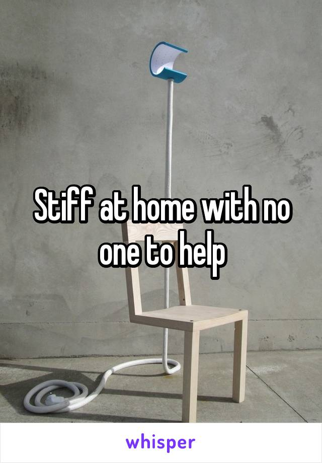 Stiff at home with no one to help