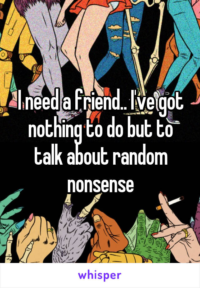 I need a friend.. I've got nothing to do but to talk about random nonsense