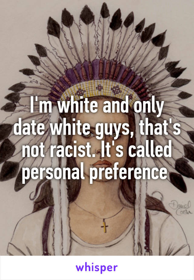 I'm white and only date white guys, that's not racist. It's called personal preference