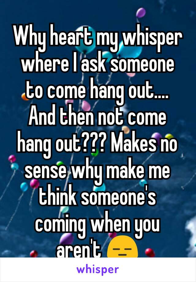 Why heart my whisper where I ask someone to come hang out.... And then not come hang out??? Makes no sense why make me think someone's coming when you aren't 😑