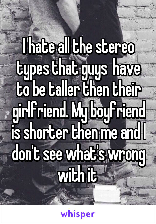 I hate all the stereo types that guys  have to be taller then their girlfriend. My boyfriend is shorter then me and I don't see what's wrong with it