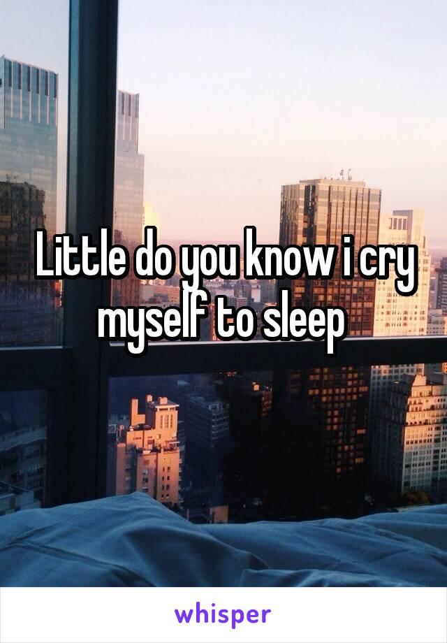 Little do you know i cry myself to sleep