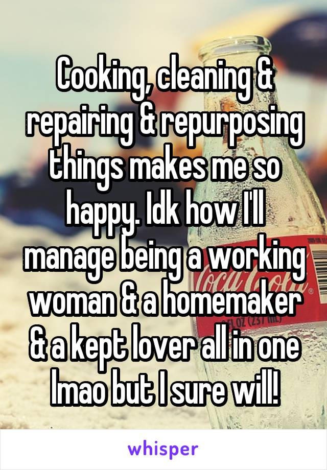 Cooking, cleaning & repairing & repurposing things makes me so happy. Idk how I'll manage being a working woman & a homemaker & a kept lover all in one lmao but I sure will!