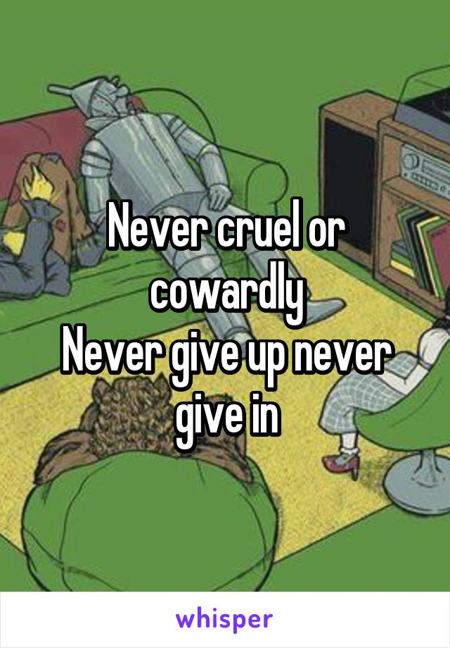 Never cruel or cowardly Never give up never give in