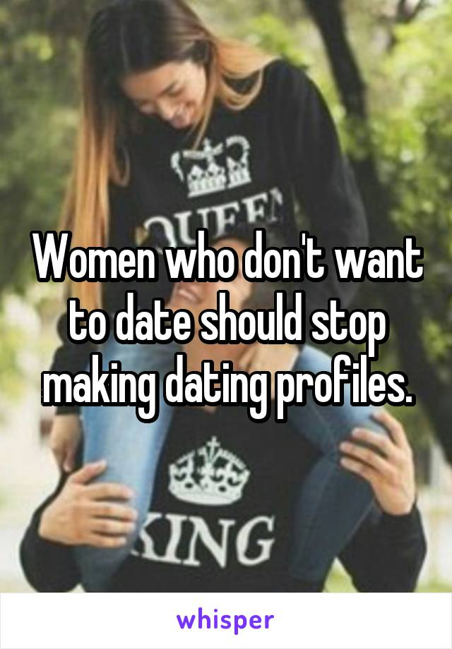 Women who don't want to date should stop making dating profiles.