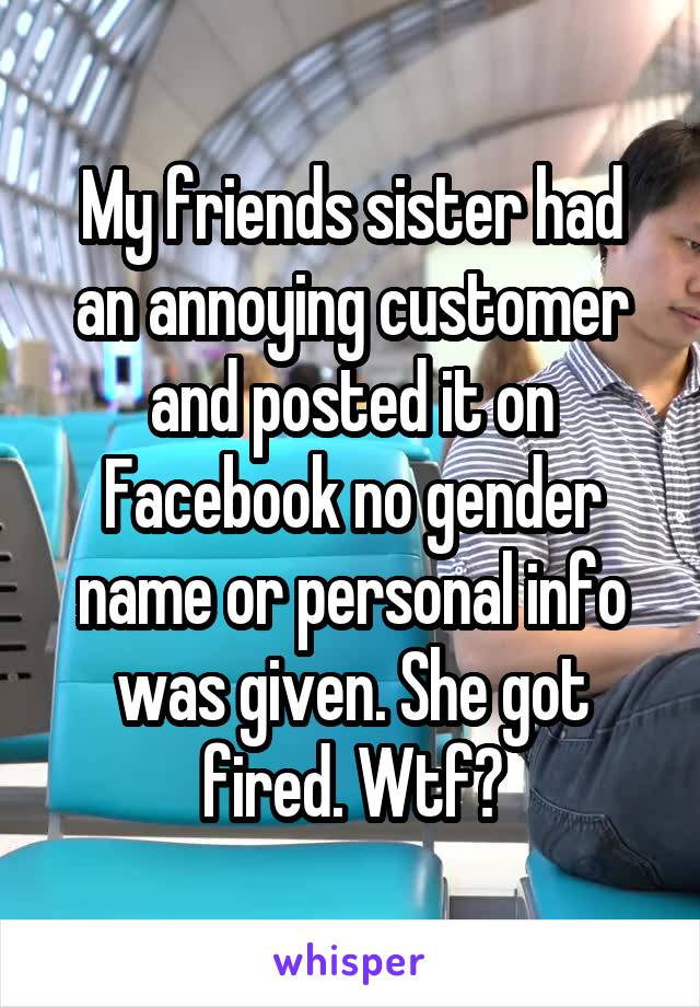 My friends sister had an annoying customer and posted it on Facebook no gender name or personal info was given. She got fired. Wtf?