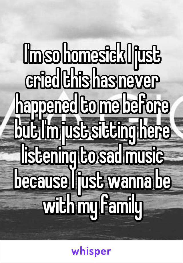 I'm so homesick I just cried this has never happened to me before but I'm just sitting here listening to sad music because I just wanna be with my family