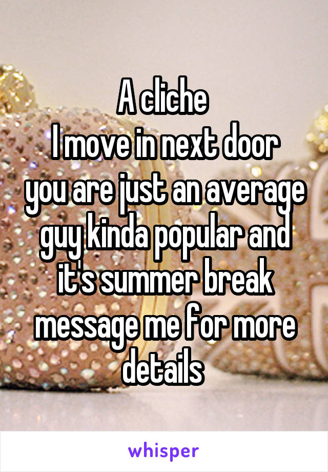 A cliche  I move in next door you are just an average guy kinda popular and it's summer break message me for more details