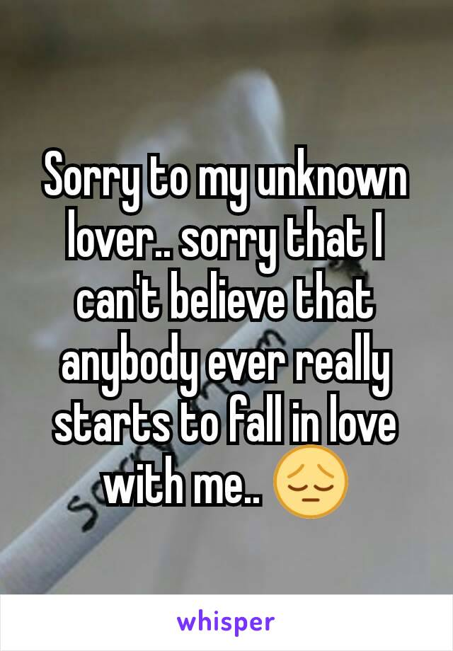 Sorry to my unknown lover.. sorry that I can't believe that anybody ever really starts to fall in love with me.. 😔