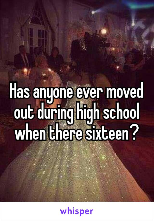 Has anyone ever moved out during high school when there sixteen?