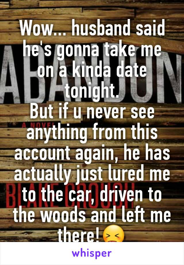 Wow... husband said he's gonna take me on a kinda date tonight. But if u never see anything from this account again, he has actually just lured me to the car, driven to the woods and left me there!😝