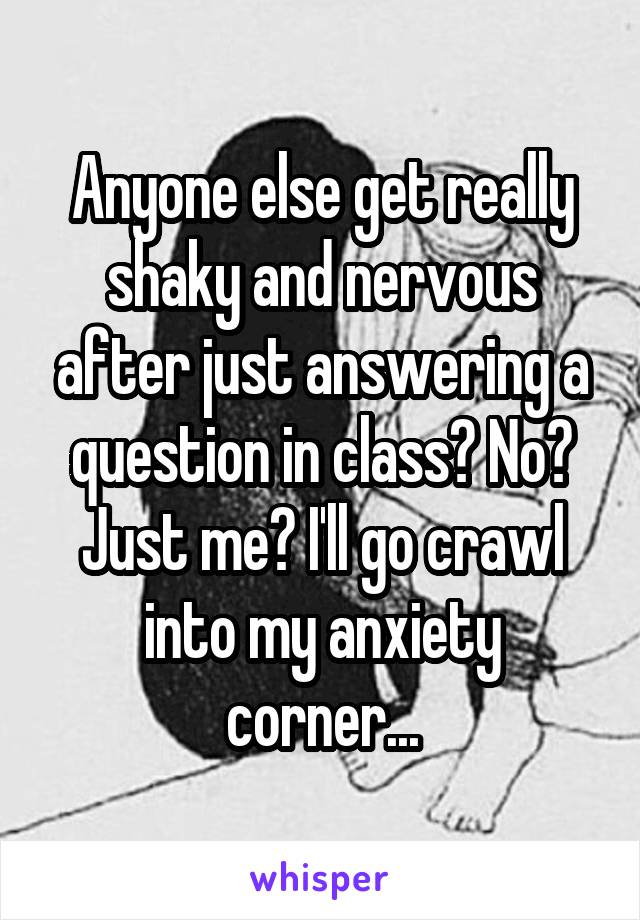 Anyone else get really shaky and nervous after just answering a question in class? No? Just me? I'll go crawl into my anxiety corner...
