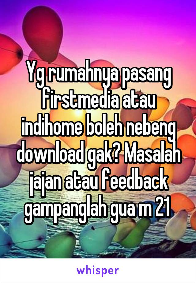 Yg rumahnya pasang firstmedia atau indihome boleh nebeng download gak? Masalah jajan atau feedback gampanglah gua m 21