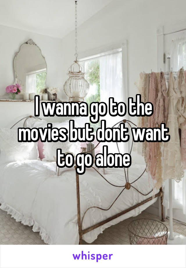 I wanna go to the movies but dont want to go alone