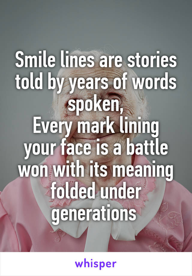 Smile lines are stories told by years of words spoken, Every mark lining your face is a battle won with its meaning folded under generations