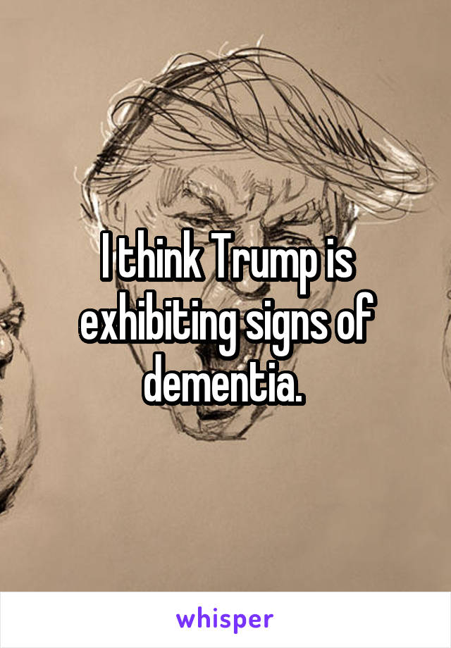 I think Trump is exhibiting signs of dementia.