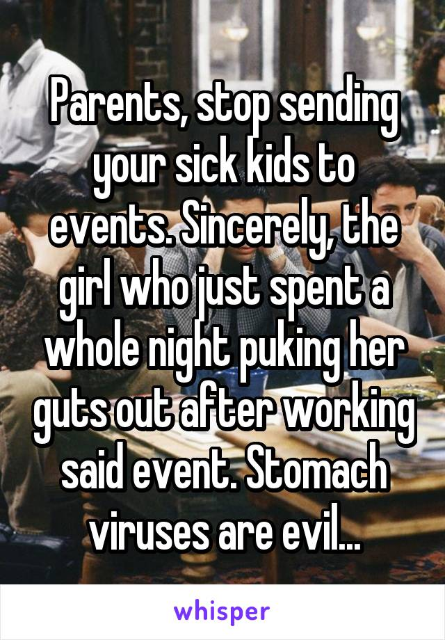 Parents, stop sending your sick kids to events. Sincerely, the girl who just spent a whole night puking her guts out after working said event. Stomach viruses are evil...