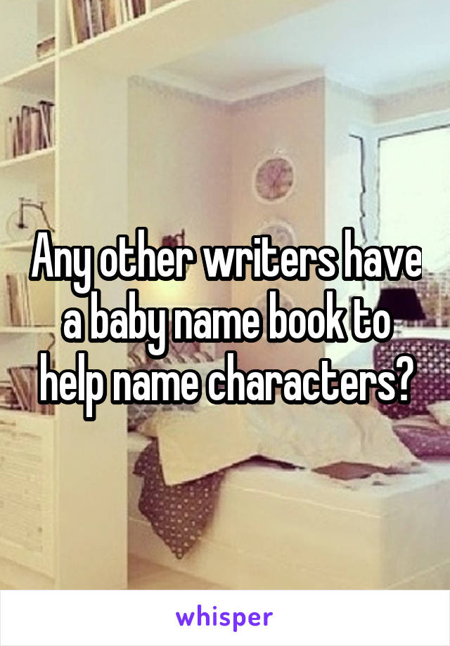Any other writers have a baby name book to help name characters?