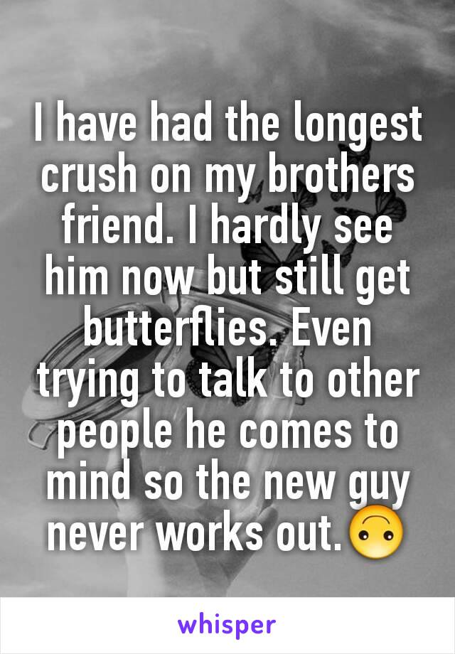 I have had the longest crush on my brothers friend. I hardly see him now but still get butterflies. Even trying to talk to other people he comes to mind so the new guy never works out.🙃